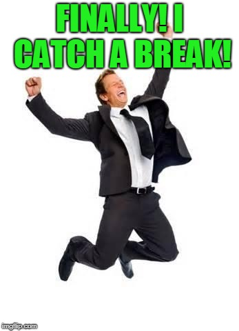 Yay | FINALLY! I CATCH A BREAK! | image tagged in yay | made w/ Imgflip meme maker