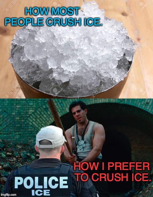 Crushed I.C.E | HOW MOST PEOPLE CRUSH ICE. HOW I PREFER TO CRUSH ICE. | image tagged in ice,fascism,immigration,donald trump | made w/ Imgflip meme maker