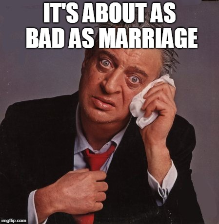 Rodney Dangerfield | IT'S ABOUT AS BAD AS MARRIAGE | image tagged in rodney dangerfield | made w/ Imgflip meme maker