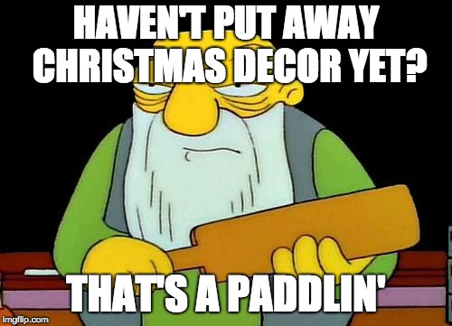 Still haven't gotten rid of the lights | HAVEN'T PUT AWAY CHRISTMAS DECOR YET? THAT'S A PADDLIN' | image tagged in memes,that's a paddlin',christmas,lights,christmas decorations,decorating | made w/ Imgflip meme maker