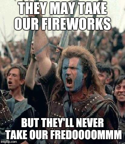 Braveheart | THEY MAY TAKE OUR FIREWORKS BUT THEY'LL NEVER TAKE OUR FREDOOOOMMM | image tagged in braveheart | made w/ Imgflip meme maker