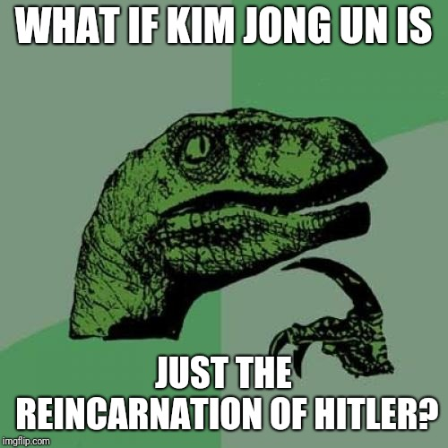 Philosoraptor Meme | WHAT IF KIM JONG UN IS JUST THE REINCARNATION OF HITLER? | image tagged in memes,philosoraptor | made w/ Imgflip meme maker
