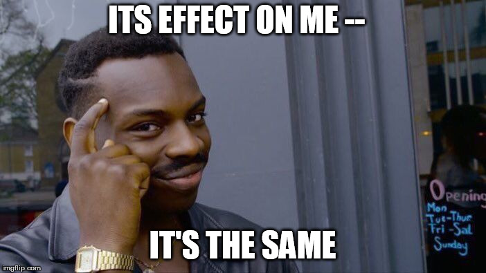 Roll Safe Think About It Meme | ITS EFFECT ON ME -- IT'S THE SAME | image tagged in memes,roll safe think about it | made w/ Imgflip meme maker