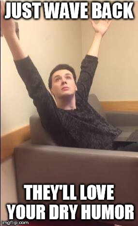 Dan Howell arms up | JUST WAVE BACK THEY'LL LOVE YOUR DRY HUMOR | image tagged in dan howell arms up | made w/ Imgflip meme maker