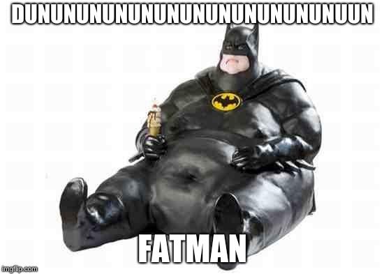 Sitting Fat Batman | DUNUNUNUNUNUNUNUNUNUNUNUNUUN FATMAN | image tagged in sitting fat batman | made w/ Imgflip meme maker