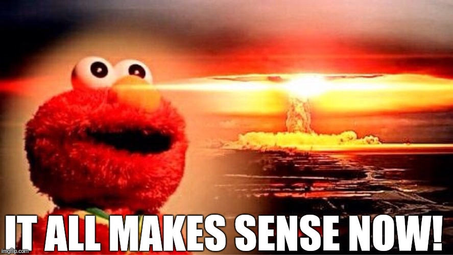 elmo nuclear explosion | IT ALL MAKES SENSE NOW! | image tagged in elmo nuclear explosion | made w/ Imgflip meme maker