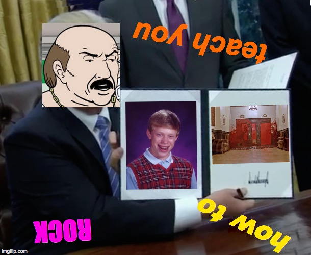 Trump Bill Signing | how to ROCK teach you | image tagged in memes,trump bill signing,aqua teen hunger force,bad luck brian,the shining,zombie apocalypse | made w/ Imgflip meme maker
