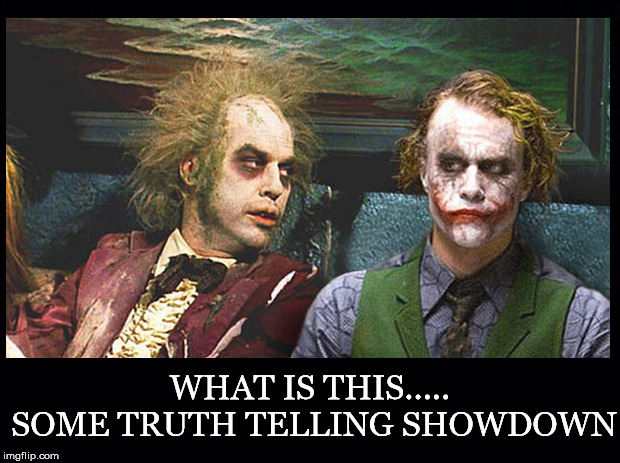 Oh Here We Go.... |  WHAT IS THIS..... SOME TRUTH TELLING SHOWDOWN | image tagged in truth,telling,showdown,joker,beetlejuice,waiting | made w/ Imgflip meme maker