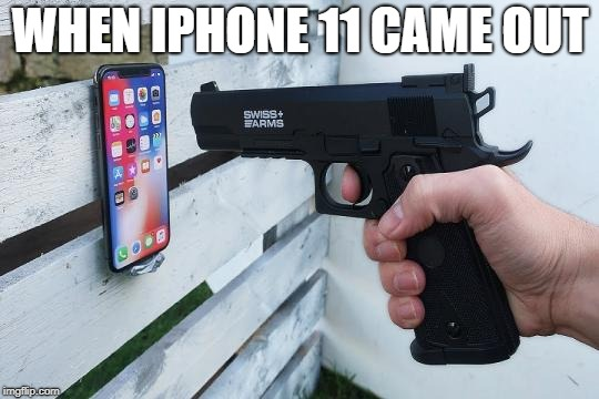 iphone 11 | WHEN IPHONE 11 CAME OUT | image tagged in iphone | made w/ Imgflip meme maker