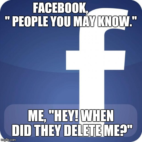 "facebook | FACEBOOK,          "" PEOPLE YOU MAY KNOW."" ME, ""HEY! WHEN DID THEY DELETE ME?"" 