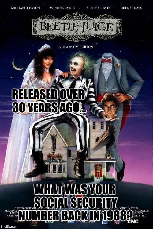 Beetlejuice  | RELEASED OVER 30 YEARS AGO... WHAT WAS YOUR SOCIAL SECURITY NUMBER BACK IN 1988? | image tagged in beetlejuice | made w/ Imgflip meme maker
