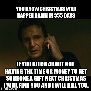 You Don't Have To Wait Until Black Friday To Do All Your Christmas Shopping! | YOU KNOW CHRISTMAS WILL HAPPEN AGAIN IN 355 DAYS IF YOU B**CH ABOUT NOT HAVING THE TIME OR MONEY TO GET SOMEONE A GIFT NEXT CHRISTMAS I WILL | image tagged in memes,liam neeson taken,no excuses,just do it,right in the childhood,think about it | made w/ Imgflip meme maker