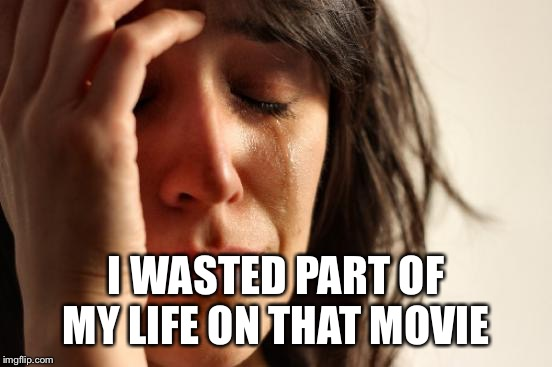 First World Problems Meme | I WASTED PART OF MY LIFE ON THAT MOVIE | image tagged in memes,first world problems | made w/ Imgflip meme maker