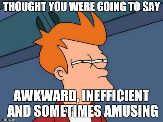 Futurama Fry Meme | THOUGHT YOU WERE GOING TO SAY AWKWARD, INEFFICIENT AND SOMETIMES AMUSING | image tagged in memes,futurama fry | made w/ Imgflip meme maker