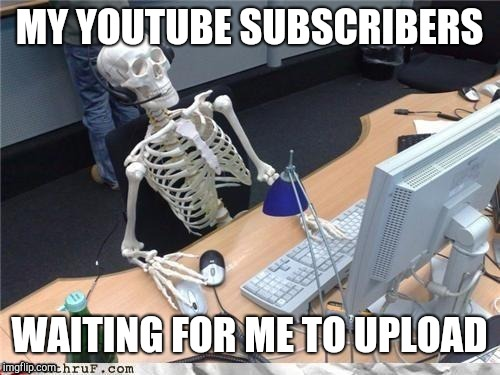Waiting on videos from an inconsistent uploader | MY YOUTUBE SUBSCRIBERS WAITING FOR ME TO UPLOAD | image tagged in waiting skeleton,youtube,youtuber,youtubers,video,videos | made w/ Imgflip meme maker