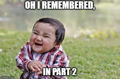 Evil Toddler Meme | OH I REMEMBERED, IN PART 2 | image tagged in memes,evil toddler | made w/ Imgflip meme maker