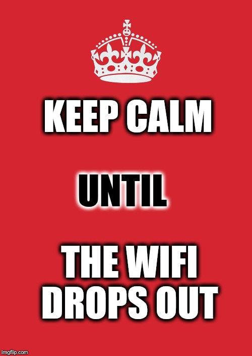 Keep Calm And Carry On Red | KEEP CALM THE WIFI DROPS OUT UNTIL | image tagged in memes,keep calm and carry on red | made w/ Imgflip meme maker