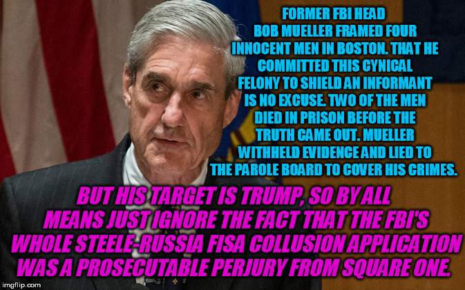 Principled impartial public servant my @$$ | FORMER FBI HEAD BOB MUELLER FRAMED FOUR INNOCENT MEN IN BOSTON. THAT HE COMMITTED THIS CYNICAL FELONY TO SHIELD AN INFORMANT IS NO EXCUSE. T | image tagged in robert mueller,fbi investigation,perjury,donald trump,trump russia collusion | made w/ Imgflip meme maker