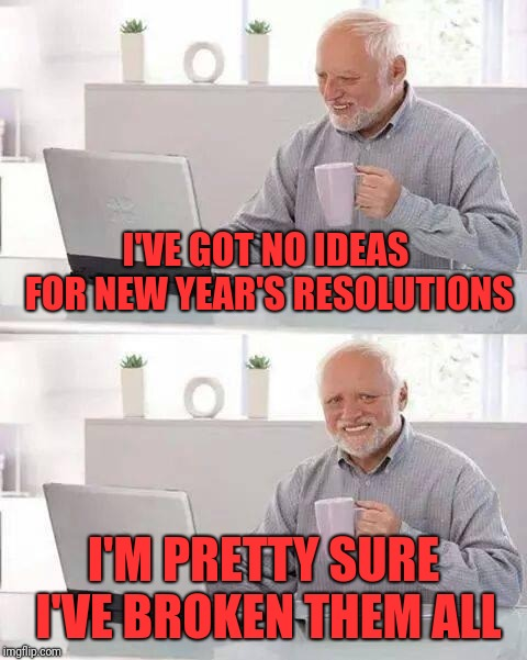 Hide the Pain Harold Meme | I'VE GOT NO IDEAS FOR NEW YEAR'S RESOLUTIONS I'M PRETTY SURE I'VE BROKEN THEM ALL | image tagged in memes,hide the pain harold | made w/ Imgflip meme maker
