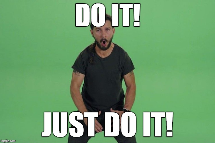 Shia labeouf JUST DO IT | DO IT! JUST DO IT! | image tagged in shia labeouf just do it | made w/ Imgflip meme maker