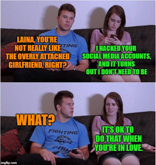 She loves him so much |  LAINA, YOU'RE NOT REALLY LIKE THE OVERLY ATTACHED GIRLFRIEND, RIGHT? I HACKED YOUR SOCIAL MEDIA ACCOUNTS, AND IT TURNS OUT I DON'T NEED TO BE; WHAT? IT'S OK TO DO THAT WHEN YOU'RE IN LOVE. | image tagged in memes,overly attached girlfriend,laina morris,social media,hacked,funny | made w/ Imgflip meme maker