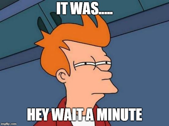 Futurama Fry Meme | IT WAS..... HEY WAIT A MINUTE | image tagged in memes,futurama fry | made w/ Imgflip meme maker
