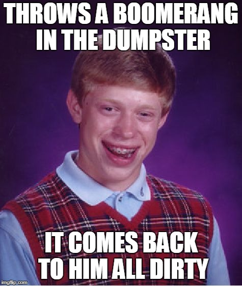 Bad Luck Brian Meme | THROWS A BOOMERANG IN THE DUMPSTER IT COMES BACK TO HIM ALL DIRTY | image tagged in memes,bad luck brian | made w/ Imgflip meme maker