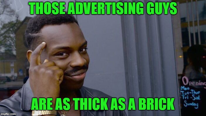 Roll Safe Think About It Meme | THOSE ADVERTISING GUYS ARE AS THICK AS A BRICK | image tagged in memes,roll safe think about it | made w/ Imgflip meme maker