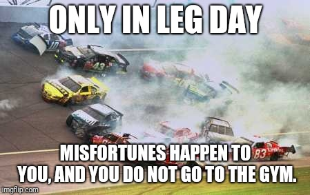 Skip leg day | ONLY IN LEG DAY MISFORTUNES HAPPEN TO YOU, AND YOU DO NOT GO TO THE GYM. | image tagged in memes,because race car | made w/ Imgflip meme maker
