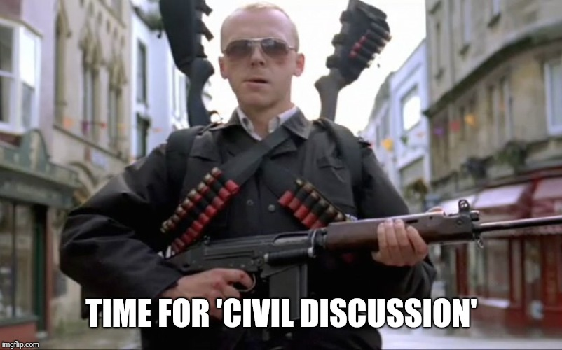When you comment on a political meme and offer a different opinion | TIME FOR 'CIVIL DISCUSSION' | image tagged in hot fuzz,simon pegg,politics an i right | made w/ Imgflip meme maker
