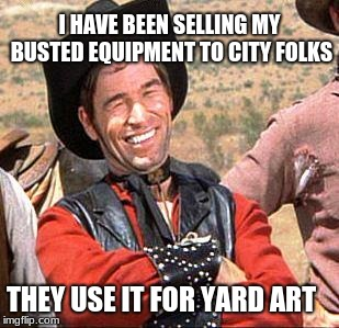 Cowboy Entrepreneur, sells busted equipment. | I HAVE BEEN SELLING MY BUSTED EQUIPMENT TO CITY FOLKS THEY USE IT FOR YARD ART | image tagged in cowboy,cowboy entrepreneur,yard art,city folks | made w/ Imgflip meme maker
