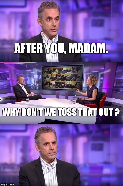 Jordan Peterson vs Feminist Interviewer | AFTER YOU, MADAM. WHY DON'T WE TOSS THAT OUT ? | image tagged in jordan peterson vs feminist interviewer | made w/ Imgflip meme maker