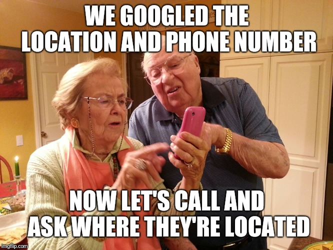 Technology challenged grandparents |  WE GOOGLED THE LOCATION AND PHONE NUMBER; NOW LET'S CALL AND ASK WHERE THEY'RE LOCATED | image tagged in technology challenged grandparents | made w/ Imgflip meme maker