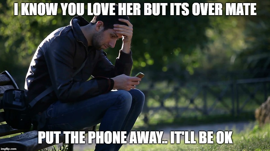 I KNOW YOU LOVE HER BUT ITS OVER MATE PUT THE PHONE AWAY.. IT'LL BE OK | image tagged in love,hope,strength | made w/ Imgflip meme maker