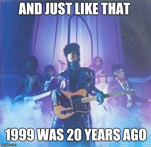AND JUST LIKE THAT 1999 WAS 20 YEARS AGO | image tagged in prince 1999 | made w/ Imgflip meme maker