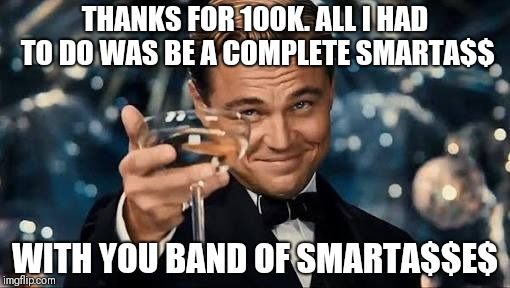 Congratulations Man! | THANKS FOR 100K. ALL I HAD TO DO WAS BE A COMPLETE SMARTA$$ WITH YOU BAND OF SMARTA$$E$ | image tagged in congratulations man | made w/ Imgflip meme maker