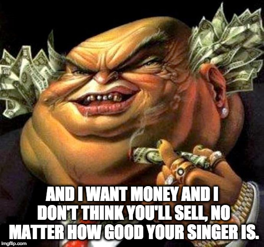 capitalist criminal pig | AND I WANT MONEY AND I DON'T THINK YOU'LL SELL, NO MATTER HOW GOOD YOUR SINGER IS. | image tagged in capitalist criminal pig | made w/ Imgflip meme maker