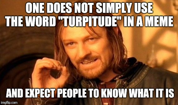"One Does Not Simply Meme | ONE DOES NOT SIMPLY USE THE WORD ""TURPITUDE"" IN A MEME AND EXPECT PEOPLE TO KNOW WHAT IT IS 
