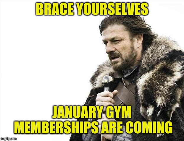 Brace Yourselves X is Coming Meme | BRACE YOURSELVES JANUARY GYM MEMBERSHIPS ARE COMING | image tagged in memes,brace yourselves x is coming | made w/ Imgflip meme maker
