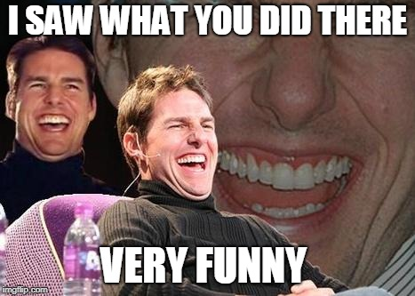 Tom Cruise laugh | I SAW WHAT YOU DID THERE VERY FUNNY | image tagged in tom cruise laugh | made w/ Imgflip meme maker