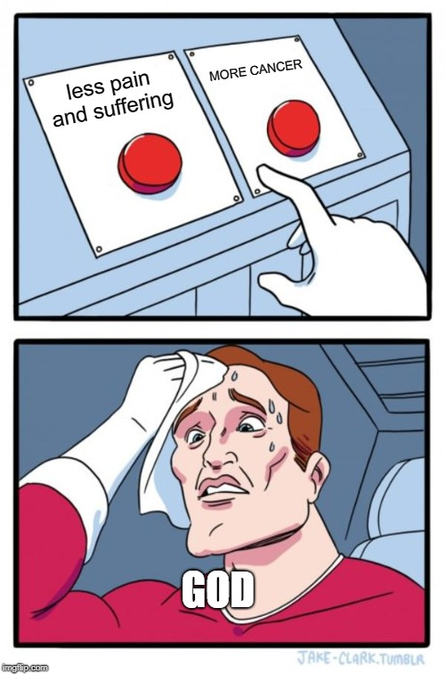 Two Buttons Meme | less pain and suffering MORE CANCER GOD | image tagged in memes,two buttons | made w/ Imgflip meme maker