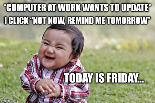 "Mwahaha | *COMPUTER AT WORK WANTS TO UPDATE* I CLICK ""NOT NOW, REMIND ME TOMORROW"" TODAY IS FRIDAY... 