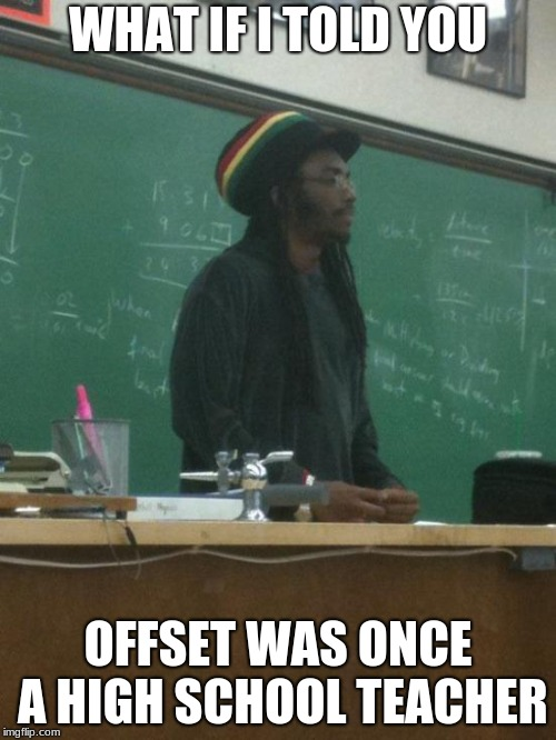Rasta Science Teacher | WHAT IF I TOLD YOU OFFSET WAS ONCE A HIGH SCHOOL TEACHER | image tagged in memes,rasta science teacher | made w/ Imgflip meme maker