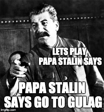 Stalin | LETS PLAY PAPA STALIN SAYS PAPA STALIN SAYS GO TO GULAG | image tagged in stalin | made w/ Imgflip meme maker