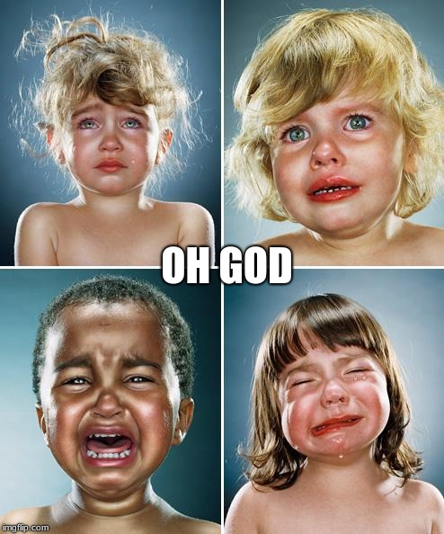 Crying kids | OH GOD | image tagged in crying kids | made w/ Imgflip meme maker