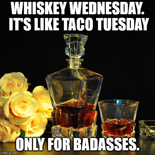 WHISKEY WEDNESDAY. IT'S LIKE TACO TUESDAY ONLY FOR BADASSES. | image tagged in whiskey | made w/ Imgflip meme maker