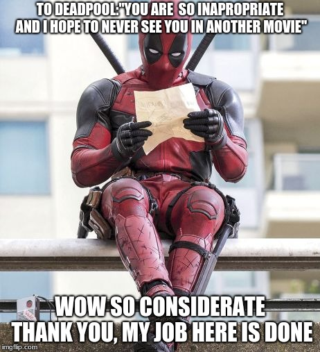 "Deadpool is the incarnation of me | TO DEADPOOL:""YOU ARE  SO INAPROPRIATE AND I HOPE TO NEVER SEE YOU IN ANOTHER MOVIE"" WOW SO CONSIDERATE THANK YOU, MY JOB HERE IS DONE 