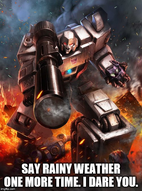 Megatron Hates Rain.  | SAY RAINY WEATHER ONE MORE TIME. I DARE YOU. | image tagged in megatron,decepticons,transformers | made w/ Imgflip meme maker