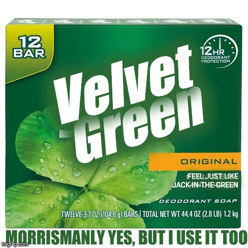 Green Velvet FEEL JUST LIKE JACK-IN-THE-GREEN MORRISMANLY YES, BUT I USE IT TOO | made w/ Imgflip meme maker