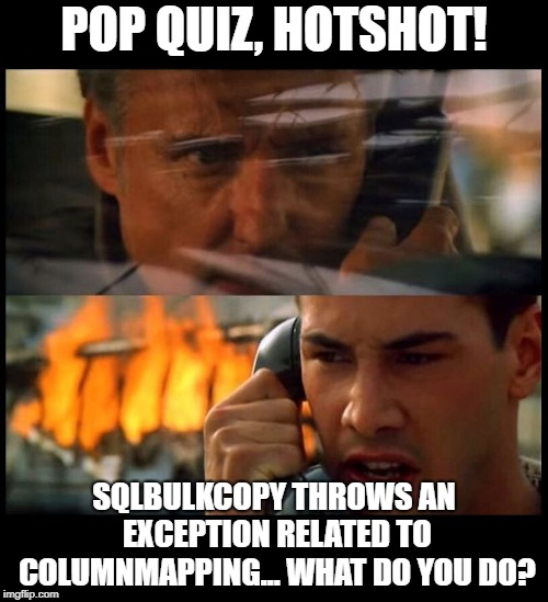 "Image mashup from the movie ""Speed"" with captionL ""Pop quiz hotshot! SqlBulkCopy throws an exception related to columnmapping... What do you do?"""